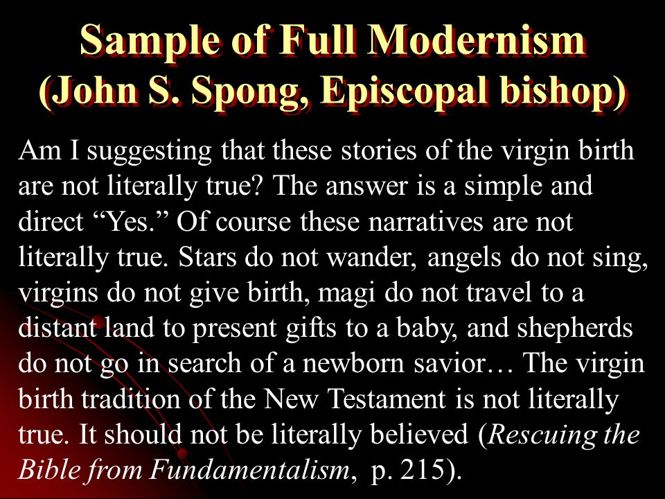 Sample of Full Modernism (John S. Spong, Episcopal bishop) Am I suggesting that these stories of the virgin birth are not literally true? The answer i