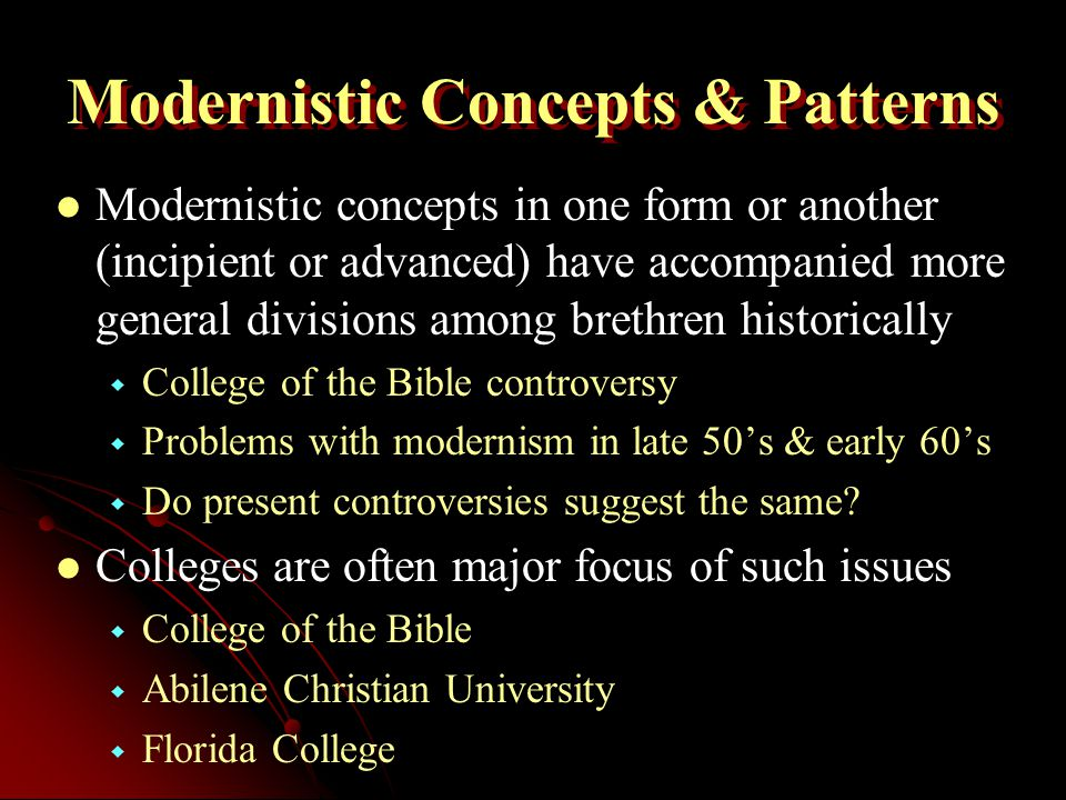 Modernistic Concepts & Patterns Modernistic concepts in one form or another (incipient or advanced) have accompanied more general divisions among brethren historically   College of the Bible controversy   Problems with modernism in late 50's & early 60's   Do present controversies suggest the same.