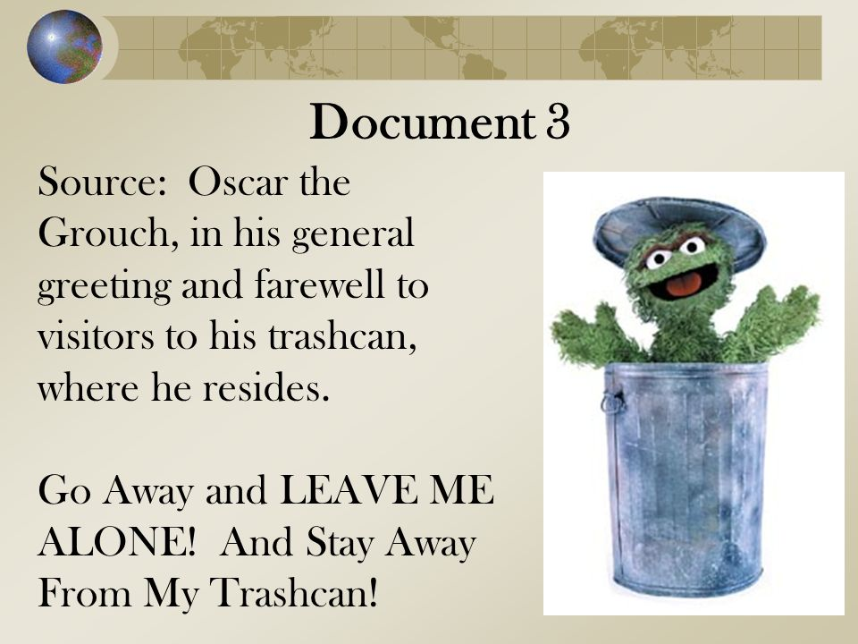 Document 3 Source: Oscar the Grouch, in his general greeting and farewell to visitors to his trashcan, where he resides.