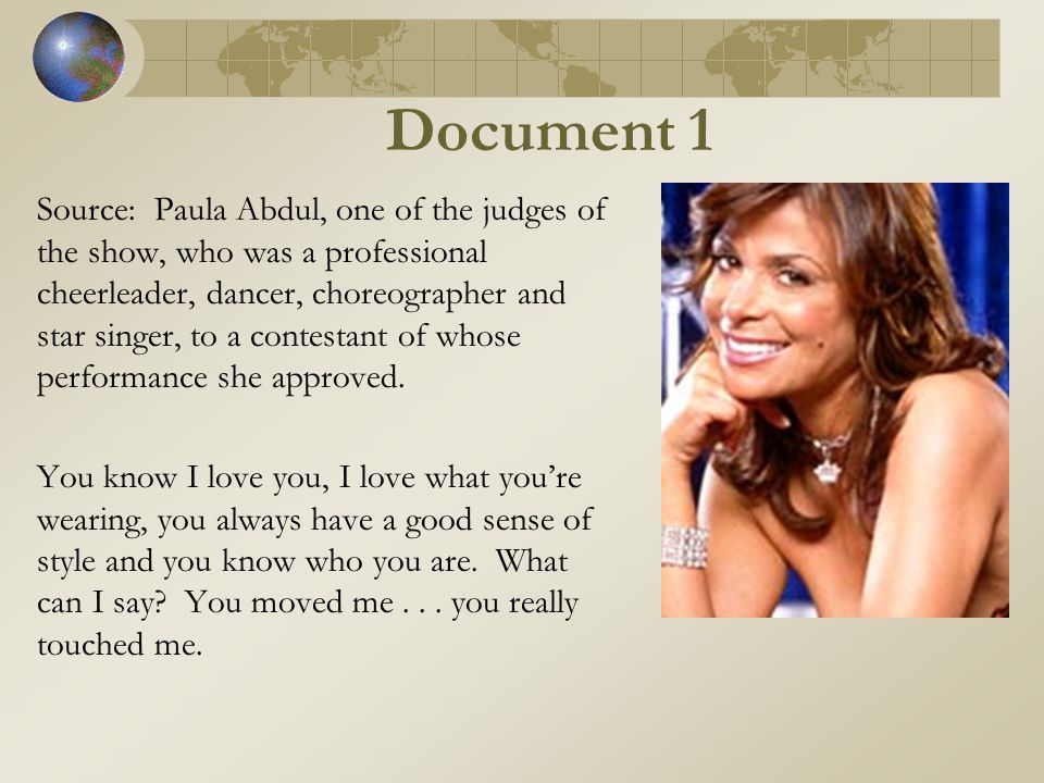 Document 1 Source: Paula Abdul, one of the judges of the show, who was a professional cheerleader, dancer, choreographer and star singer, to a contestant of whose performance she approved.