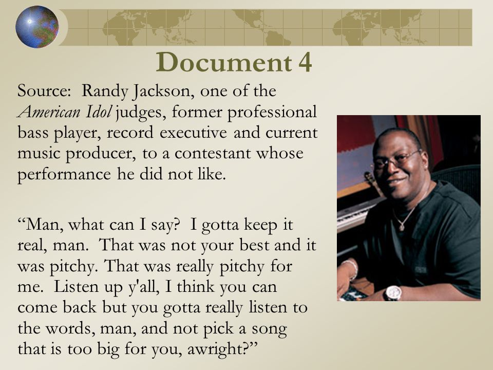 Document 4 Source: Randy Jackson, one of the American Idol judges, former professional bass player, record executive and current music producer, to a contestant whose performance he did not like.