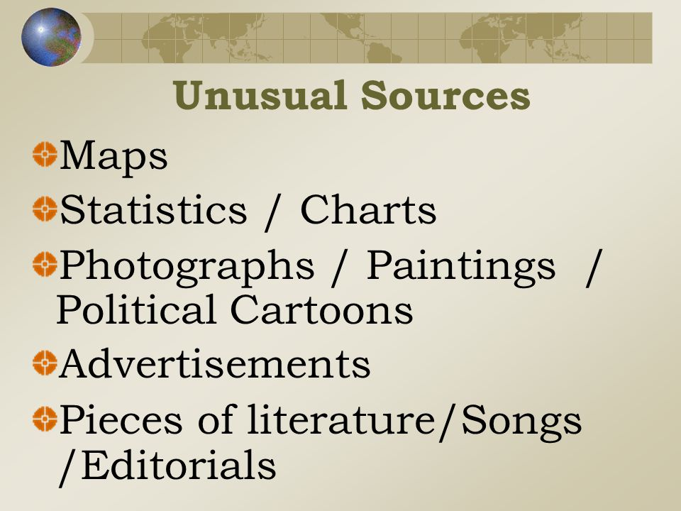 Unusual Sources Maps Statistics / Charts Photographs / Paintings / Political Cartoons Advertisements Pieces of literature/Songs /Editorials