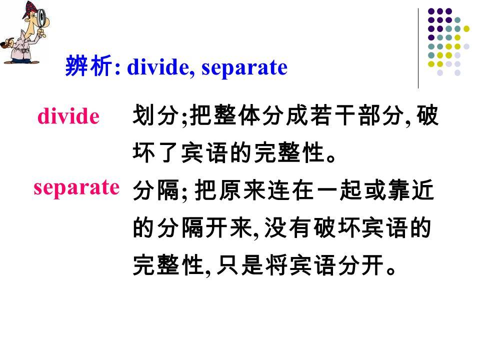 划分 ; 把整体分成若干部分, 破 坏了宾语的完整性。 分隔 ; 把原来连在一起或靠近 的分隔开来, 没有破坏宾语的 完整性, 只是将宾语分开。 divide separate 辨析 : divide, separate