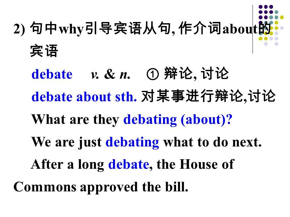 2) 句中 why 引导宾语从句, 作介词 about 的 宾语 debate v. & n. ① 辩论, 讨论 debate about sth. 对某事进行辩论, 讨论 What are they debating (about)? We are just debating what to do