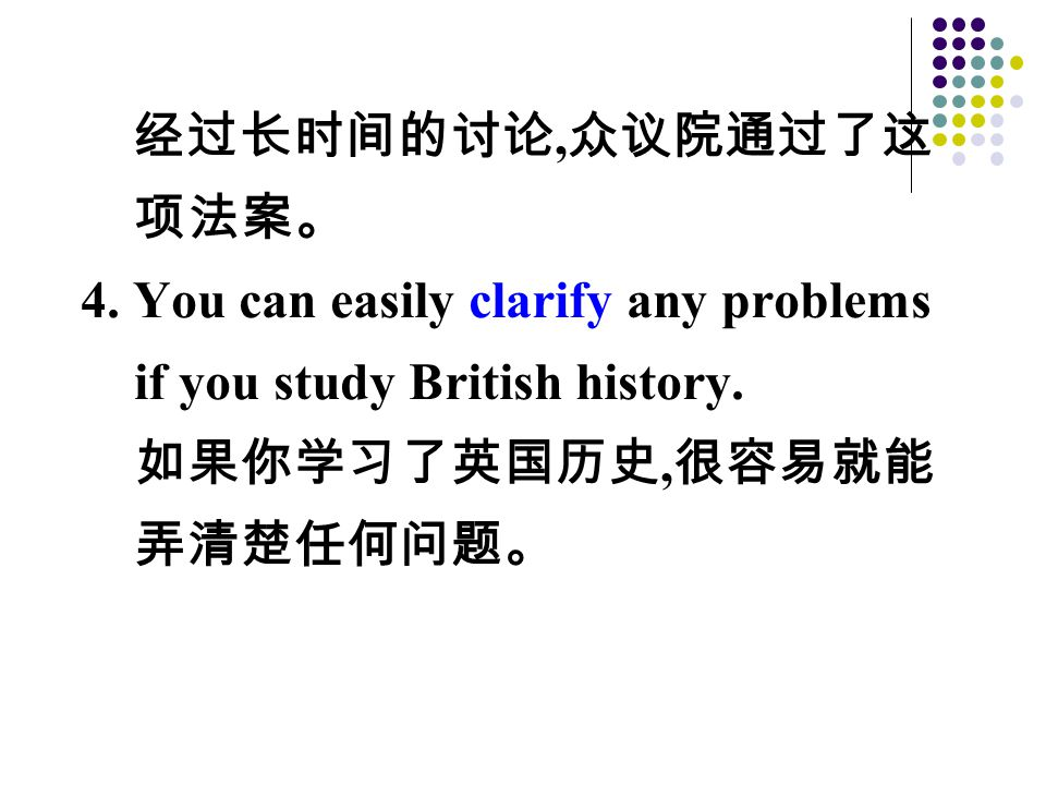 经过长时间的讨论, 众议院通过了这 项法案。 4.You can easily clarify any problems if you study British history.
