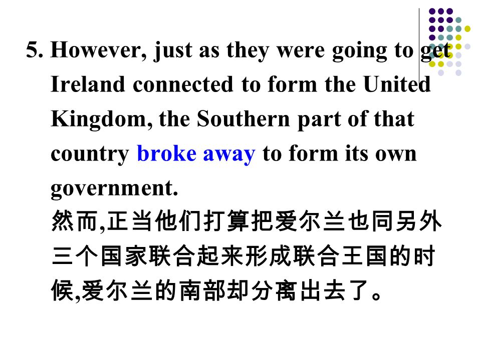 5. However, just as they were going to get Ireland connected to form the United Kingdom, the Southern part of that country broke away to form its own