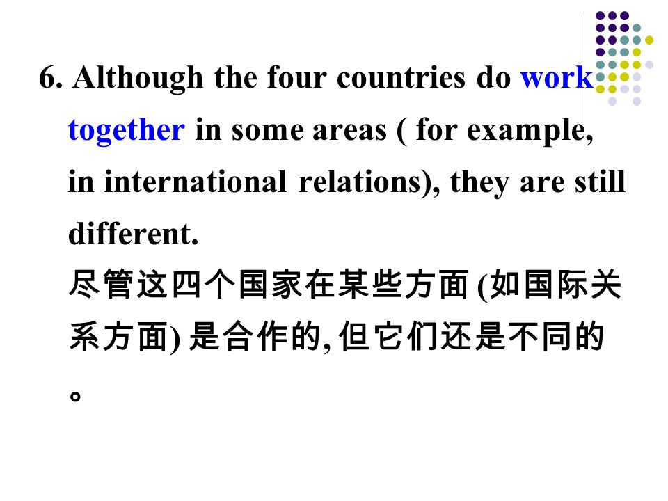 6. Although the four countries do work together in some areas ( for example, in international relations), they are still different. 尽管这四个国家在某些方面 ( 如国际