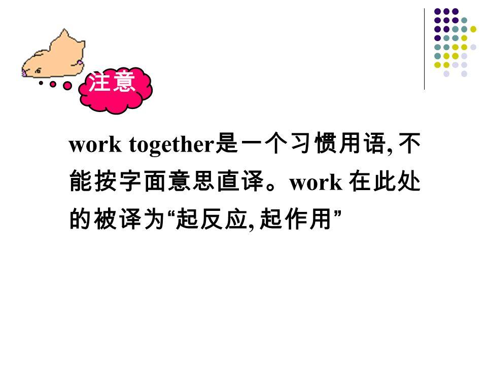 """注意 work together 是一个习惯用语, 不 能按字面意思直译。 work 在此处 的被译为 """" 起反应, 起作用 """""""