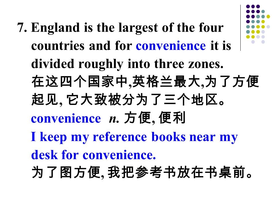 7. England is the largest of the four countries and for convenience it is divided roughly into three zones. 在这四个国家中, 英格兰最大, 为了方便 起见, 它大致被分为了三个地区。 conv