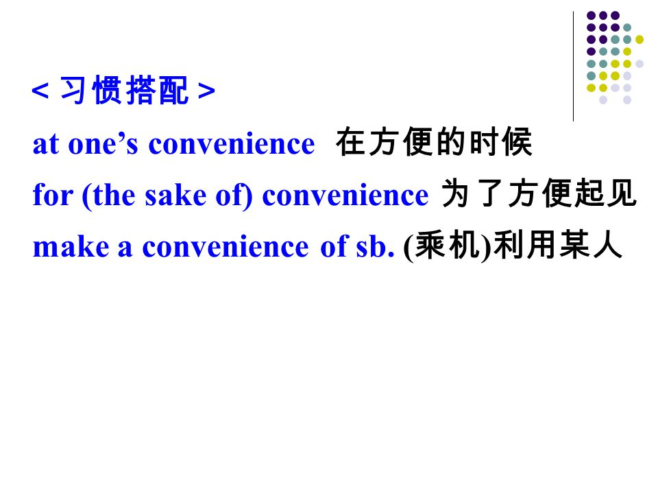 <习惯搭配> at one's convenience 在方便的时候 for (the sake of) convenience 为了方便起见 make a convenience of sb.