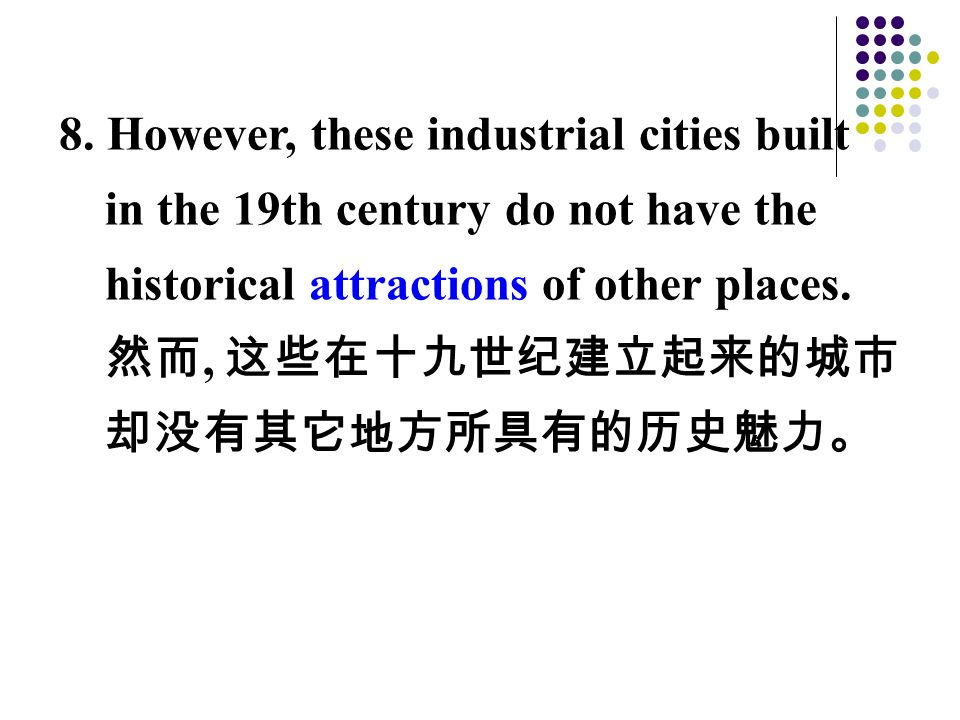8. However, these industrial cities built in the 19th century do not have the historical attractions of other places. 然而, 这些在十九世纪建立起来的城市 却没有其它地方所具有的历史