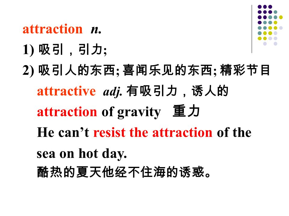 attraction n. 1) 吸引,引力 ; 2) 吸引人的东西 ; 喜闻乐见的东西 ; 精彩节目 attractive adj. 有吸引力,诱人的 attraction of gravity 重力 He can't resist the attraction of the sea on hot