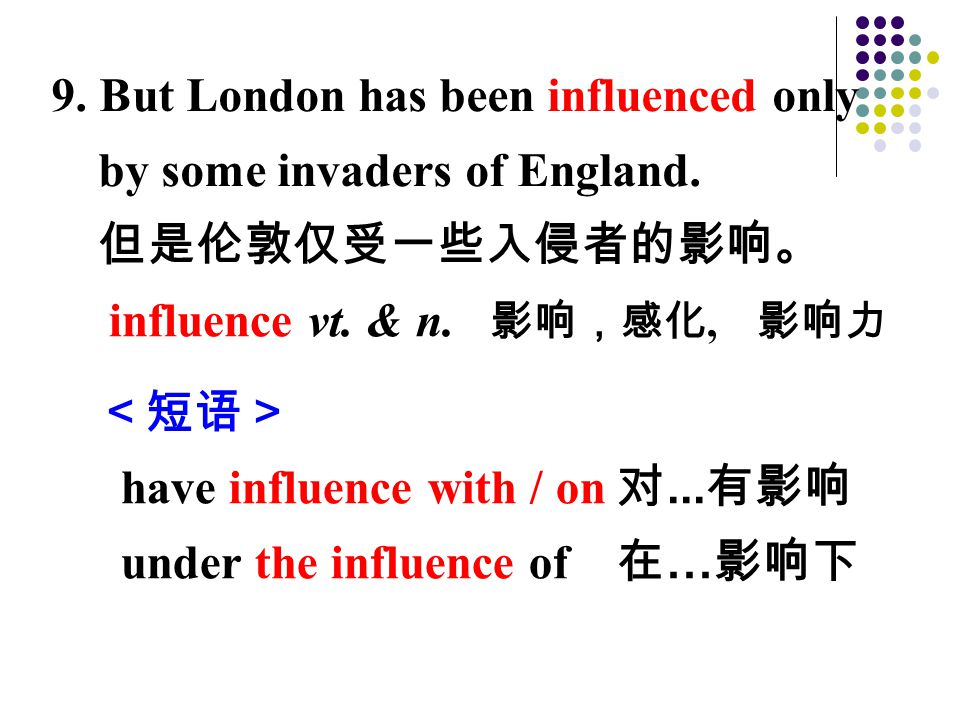 <短语> have influence with / on 对...有影响 under the influence of 在 … 影响下 9.