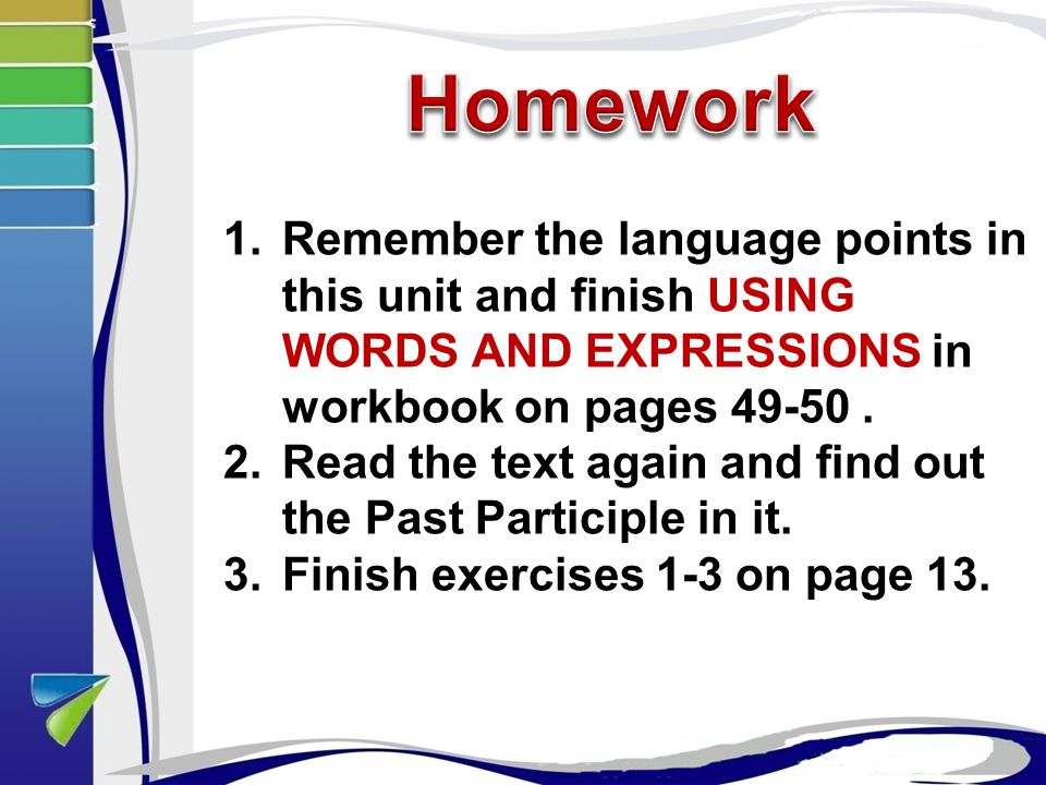 1.Remember the language points in this unit and finish USING WORDS AND EXPRESSIONS in workbook on pages 49-50.