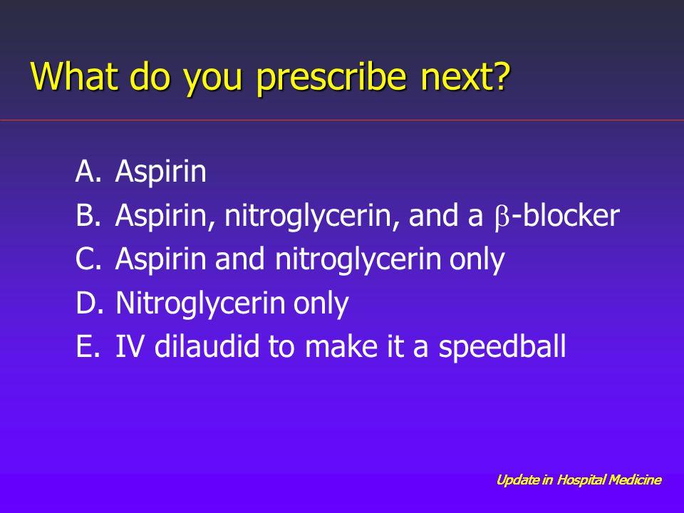 Update in Hospital Medicine A.Aspirin B.Aspirin, nitroglycerin, and a  -blocker C.Aspirin and nitroglycerin only D.Nitroglycerin only E.IV dilaudid to make it a speedball What do you prescribe next