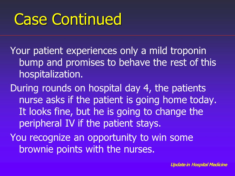 Update in Hospital Medicine Case Continued Your patient experiences only a mild troponin bump and promises to behave the rest of this hospitalization.