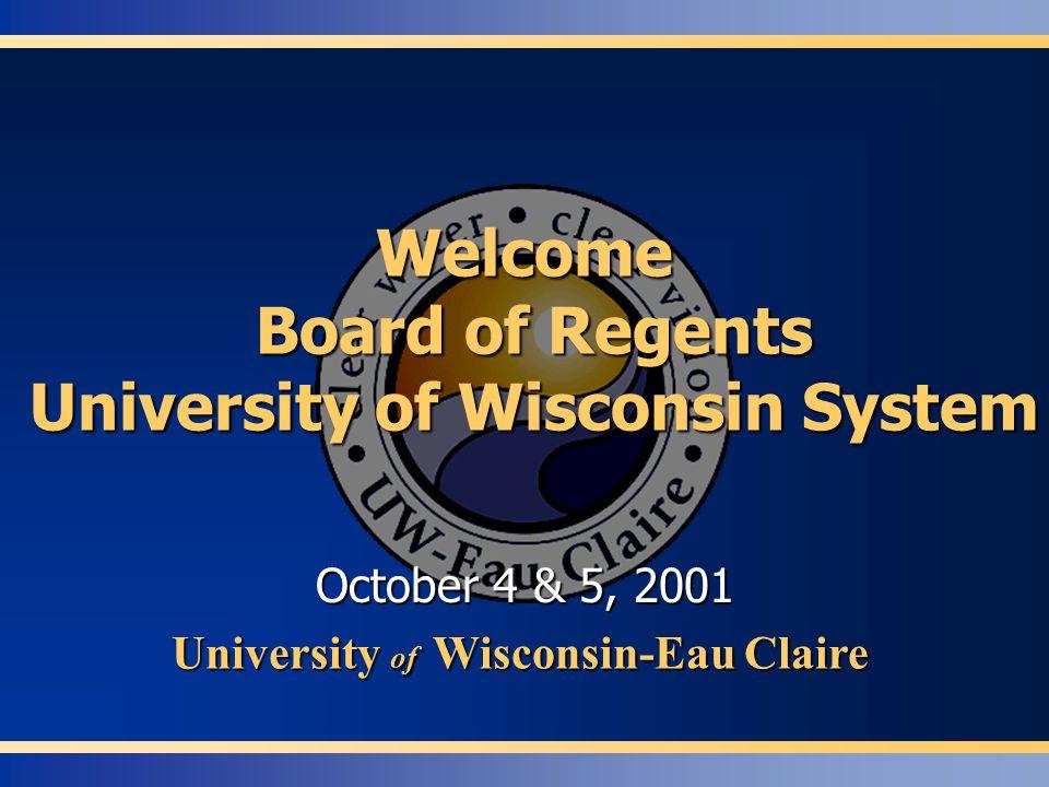 Welcome Board of Regents University of Wisconsin System October 4 & 5, 2001 University of Wisconsin-Eau Claire