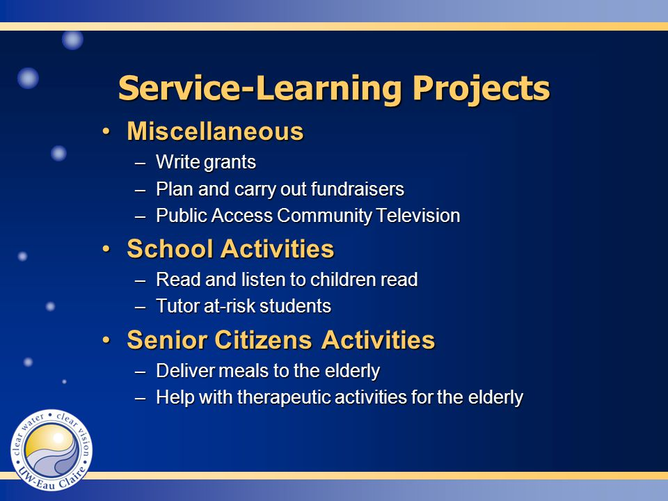 MiscellaneousMiscellaneous –Write grants –Plan and carry out fundraisers –Public Access Community Television School ActivitiesSchool Activities –Read and listen to children read –Tutor at-risk students Senior Citizens ActivitiesSenior Citizens Activities –Deliver meals to the elderly –Help with therapeutic activities for the elderly Service-Learning Projects