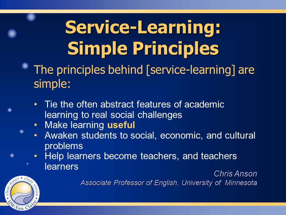 Service-Learning: Simple Principles The principles behind [service-learning] are simple: Chris Anson Associate Professor of English, University of Minnesota Tie the often abstract features of academic learning to real social challenges Make learning useful Awaken students to social, economic, and cultural problems Help learners become teachers, and teachers learners