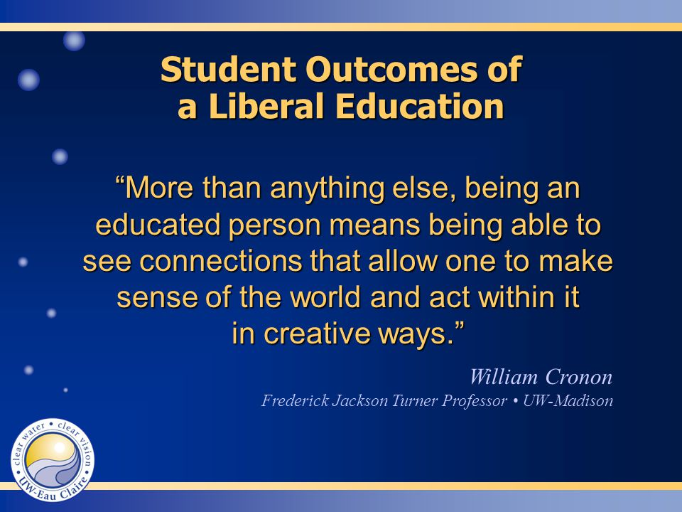 More than anything else, being an educated person means being able to see connections that allow one to make sense of the world and act within it in creative ways. William Cronon Frederick Jackson Turner Professor UW-Madison Student Outcomes of a Liberal Education