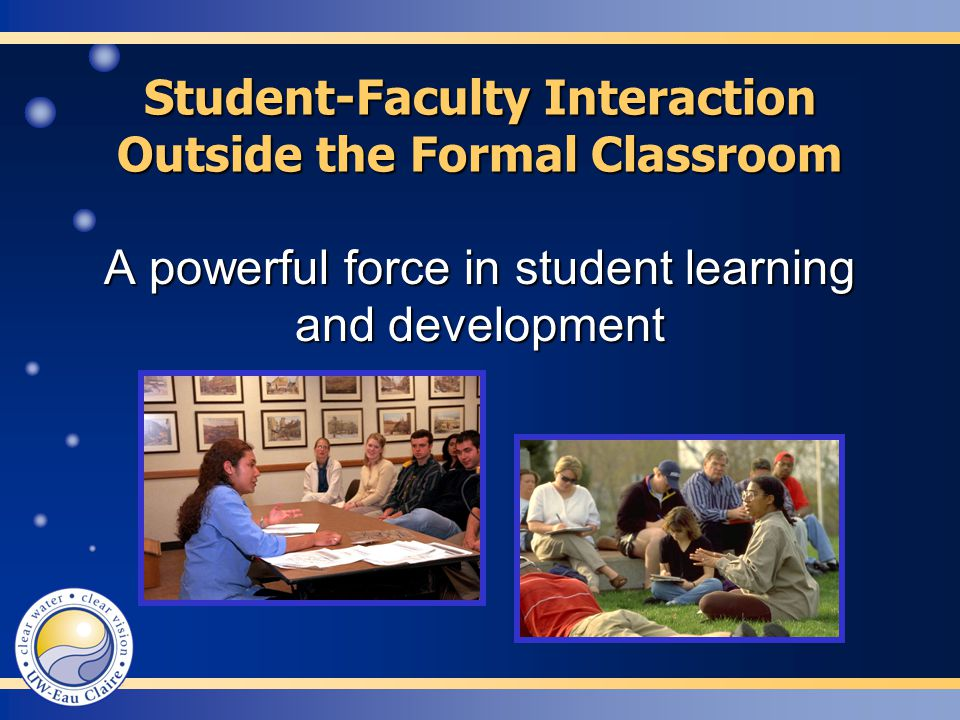 Student-Faculty Interaction Outside the Formal Classroom A powerful force in student learning and development