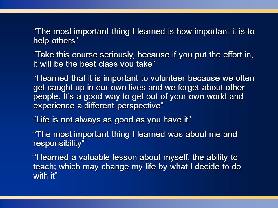 The most important thing I learned is how important it is to help others Take this course seriously, because if you put the effort in, it will be the best class you take I learned that it is important to volunteer because we often get caught up in our own lives and we forget about other people.