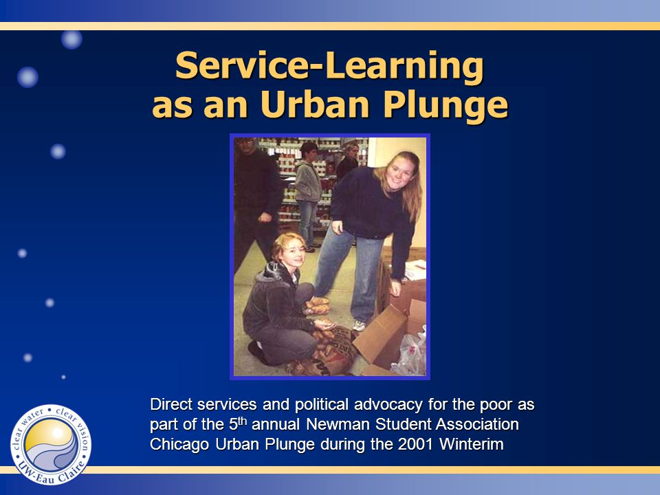 Service-Learning as an Urban Plunge Direct services and political advocacy for the poor as part of the 5 th annual Newman Student Association Chicago Urban Plunge during the 2001 Winterim