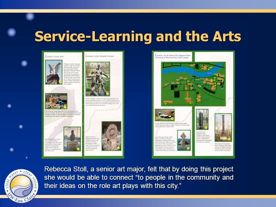 Service-Learning and the Arts Rebecca Stoll, a senior art major, felt that by doing this project she would be able to connect to people in the community and their ideas on the role art plays with this city. Rebecca Stoll, a senior art major, felt that by doing this project she would be able to connect to people in the community and their ideas on the role art plays with this city.