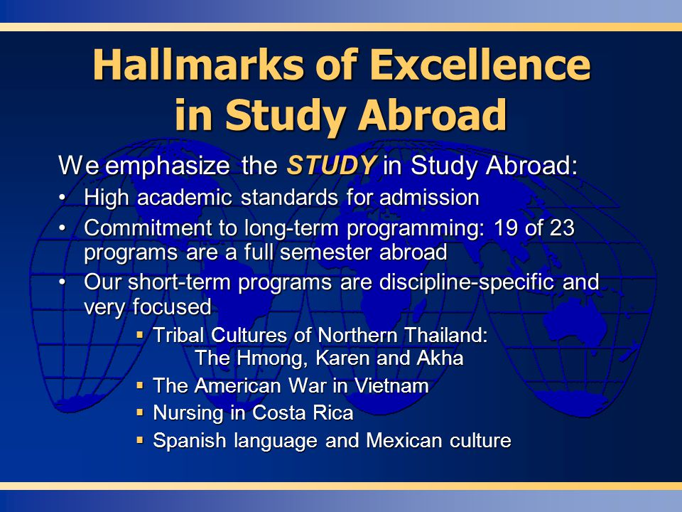 Hallmarks of Excellence in Study Abroad We emphasize the STUDY in Study Abroad: High academic standards for admissionHigh academic standards for admission Commitment to long-term programming: 19 of 23 programs are a full semester abroadCommitment to long-term programming: 19 of 23 programs are a full semester abroad Our short-term programs are discipline-specific and very focusedOur short-term programs are discipline-specific and very focused  Tribal Cultures of Northern Thailand: The Hmong, Karen and Akha  The American War in Vietnam  Nursing in Costa Rica  Spanish language and Mexican culture