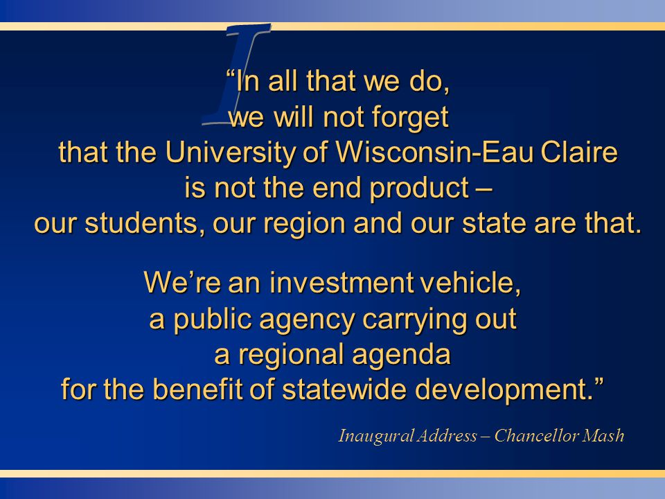 I I In all that we do, we will not forget that the University of Wisconsin-Eau Claire is not the end product – our students, our region and our state are that.