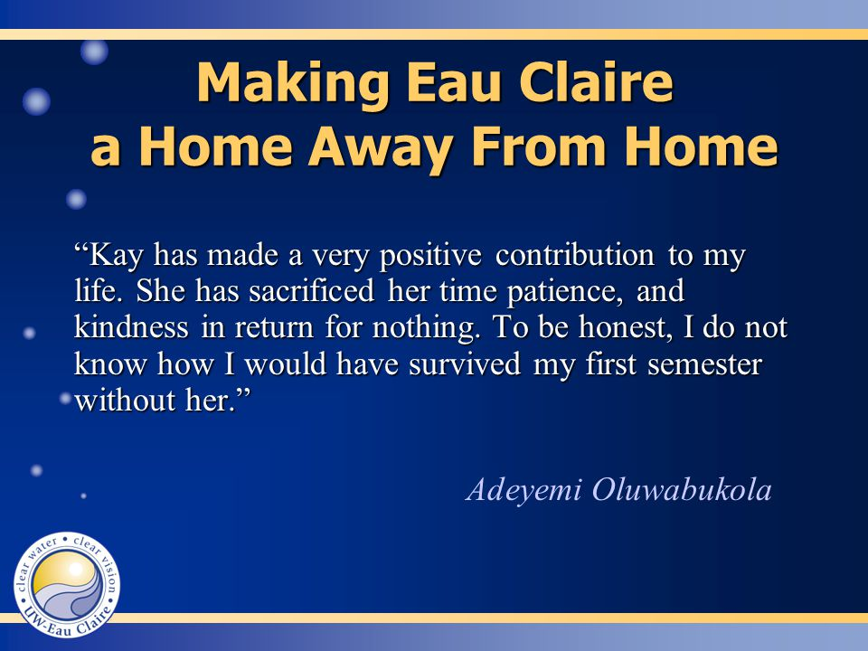 Making Eau Claire a Home Away From Home Kay has made a very positive contribution to my life.