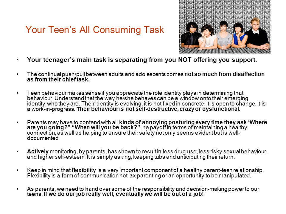 Your Teen's All Consuming Task Your teenager's main task is separating from you NOT offering you support. The continual push/pull between adults and a