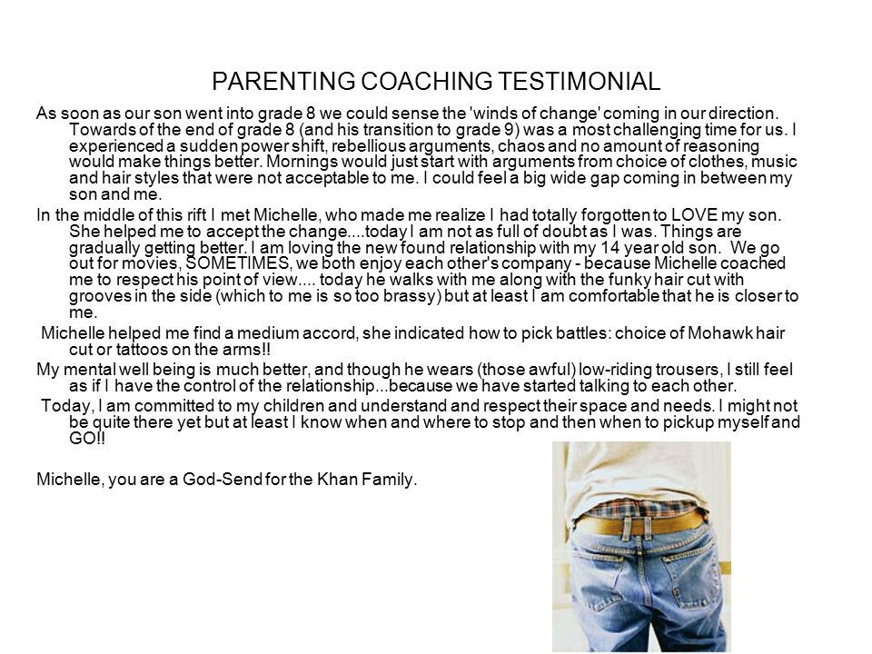 PARENTING COACHING TESTIMONIAL As soon as our son went into grade 8 we could sense the winds of change coming in our direction.