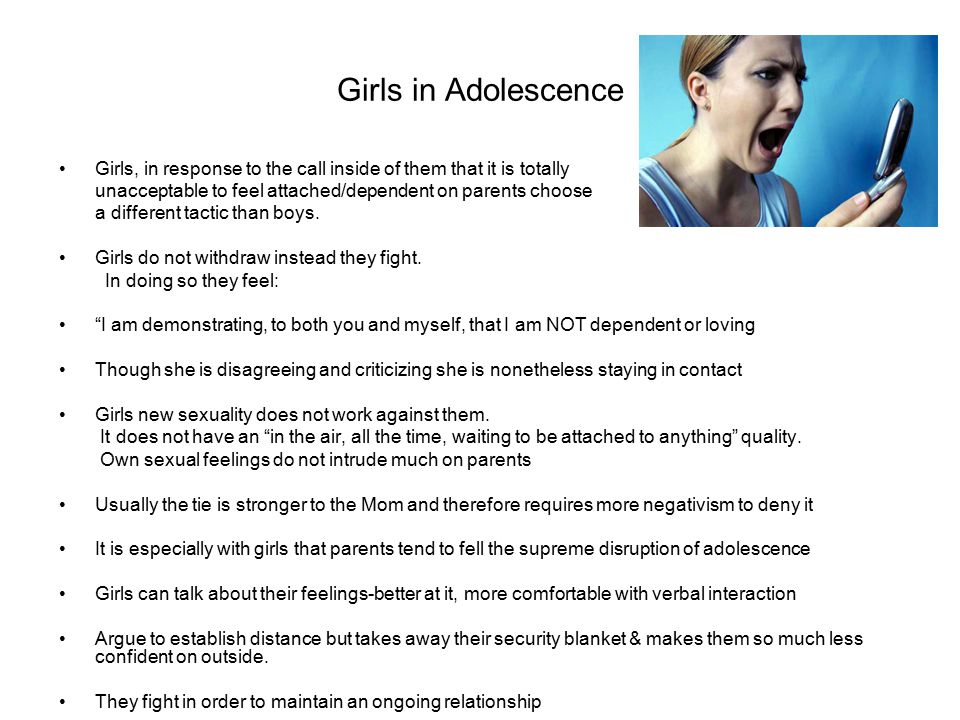 Girls in Adolescence Girls, in response to the call inside of them that it is totally unacceptable to feel attached/dependent on parents choose a different tactic than boys.