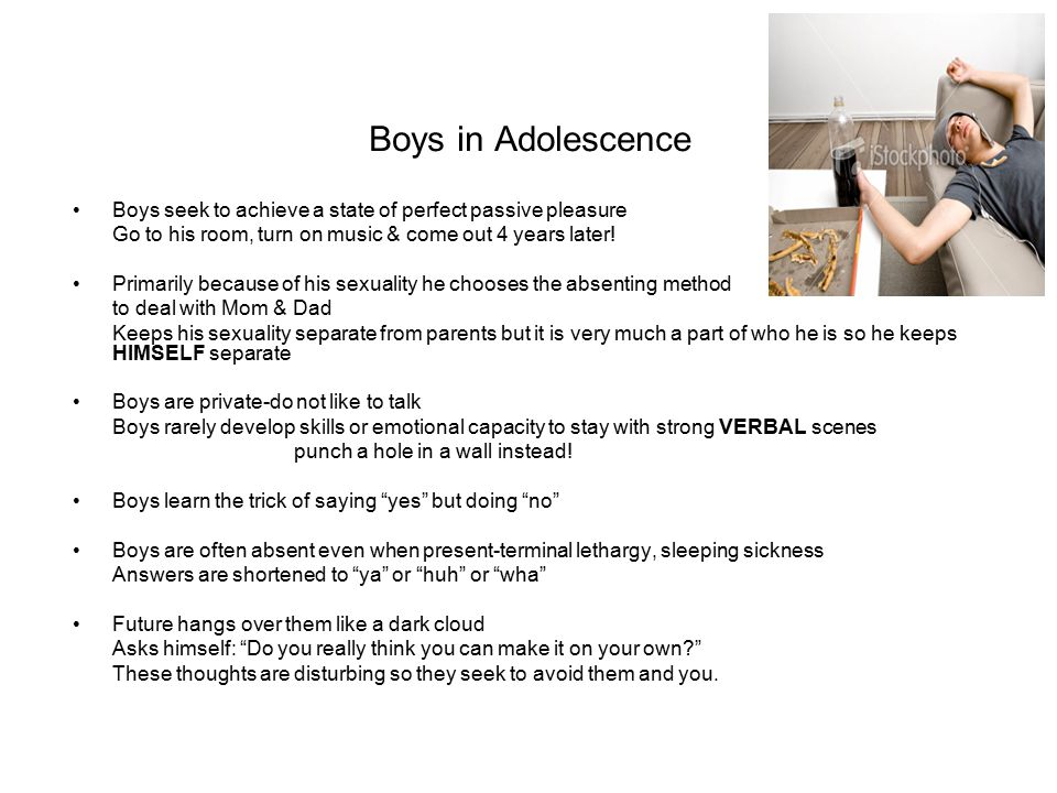 Boys in Adolescence Boys seek to achieve a state of perfect passive pleasure Go to his room, turn on music & come out 4 years later! Primarily because