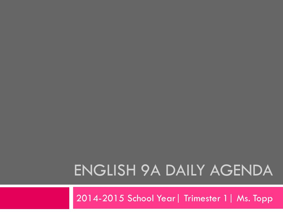 ENGLISH 9A DAILY AGENDA 2014-2015 School Year| Trimester 1| Ms. Topp