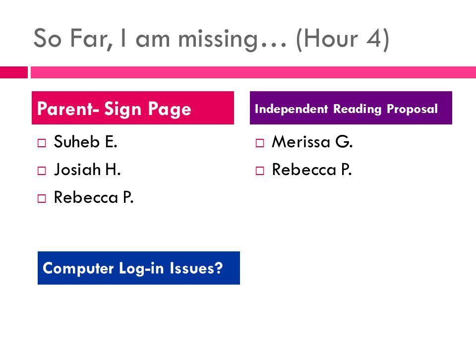 So Far, I am missing… (Hour 4)  Suheb E.  Josiah H.  Rebecca P.  Merissa G.  Rebecca P. Parent- Sign Page Independent Reading Proposal Computer L