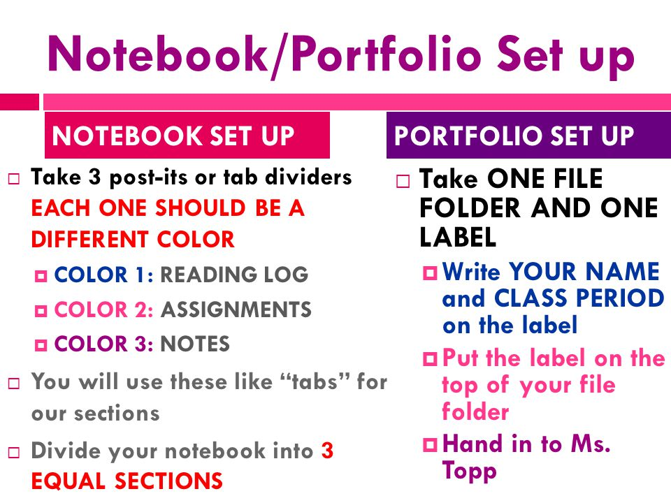 Notebook/Portfolio Set up  Take 3 post-its or tab dividers EACH ONE SHOULD BE A DIFFERENT COLOR  COLOR 1: READING LOG  COLOR 2: ASSIGNMENTS  COLOR 3: NOTES  You will use these like tabs for our sections  Divide your notebook into 3 EQUAL SECTIONS  Take ONE FILE FOLDER AND ONE LABEL  Write YOUR NAME and CLASS PERIOD on the label  Put the label on the top of your file folder  Hand in to Ms.