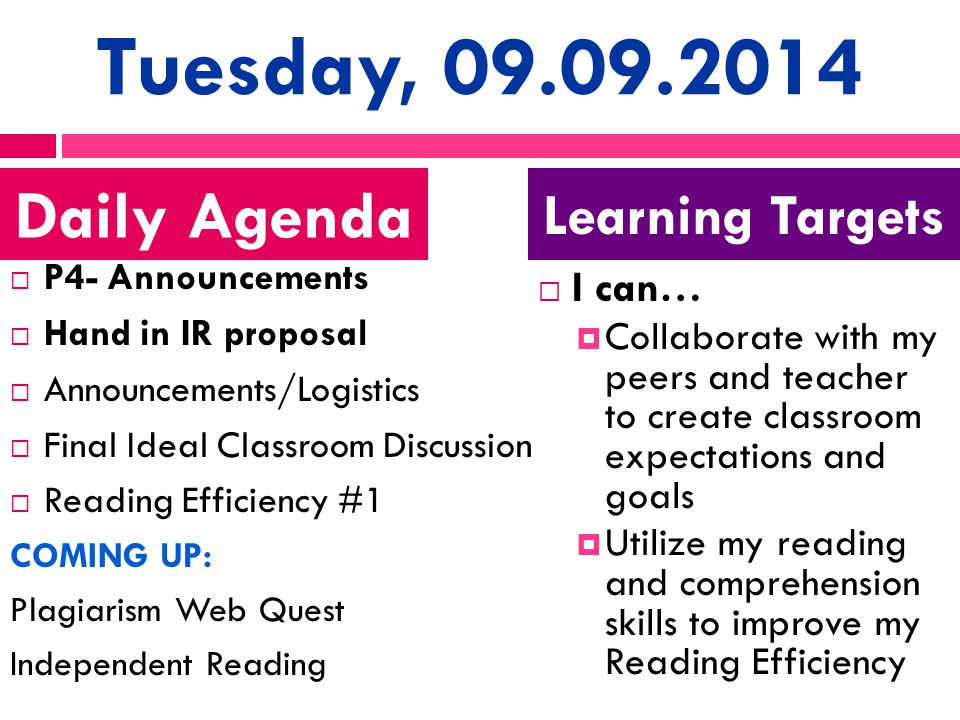 Tuesday, 09.09.2014  P4- Announcements  Hand in IR proposal  Announcements/Logistics  Final Ideal Classroom Discussion  Reading Efficiency #1 COMING UP: Plagiarism Web Quest Independent Reading  I can…  Collaborate with my peers and teacher to create classroom expectations and goals  Utilize my reading and comprehension skills to improve my Reading Efficiency Daily Agenda Learning Targets