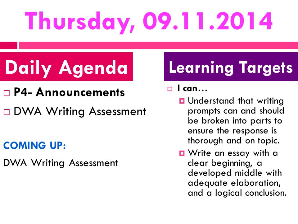 Thursday, 09.11.2014  P4- Announcements  DWA Writing Assessment COMING UP: DWA Writing Assessment  I can…  Understand that writing prompts can and should be broken into parts to ensure the response is thorough and on topic.