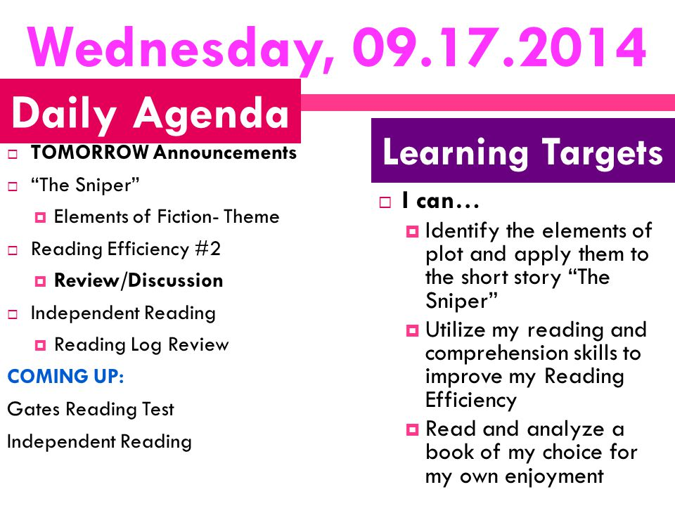 Wednesday, 09.17.2014  TOMORROW Announcements  The Sniper  Elements of Fiction- Theme  Reading Efficiency #2  Review/Discussion  Independent Reading  Reading Log Review COMING UP: Gates Reading Test Independent Reading  I can…  Identify the elements of plot and apply them to the short story The Sniper  Utilize my reading and comprehension skills to improve my Reading Efficiency  Read and analyze a book of my choice for my own enjoyment Daily Agenda Learning Targets