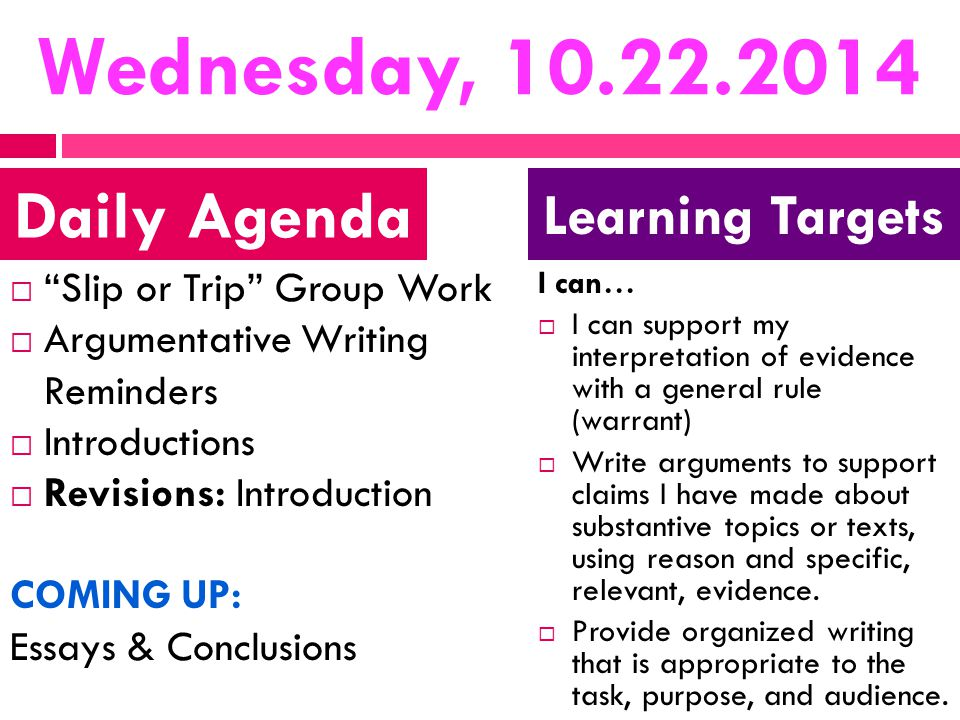 Wednesday, 10.22.2014  Slip or Trip Group Work  Argumentative Writing Reminders  Introductions  Revisions: Introduction COMING UP: Essays & Conclusions I can…  I can support my interpretation of evidence with a general rule (warrant)  Write arguments to support claims I have made about substantive topics or texts, using reason and specific, relevant, evidence.