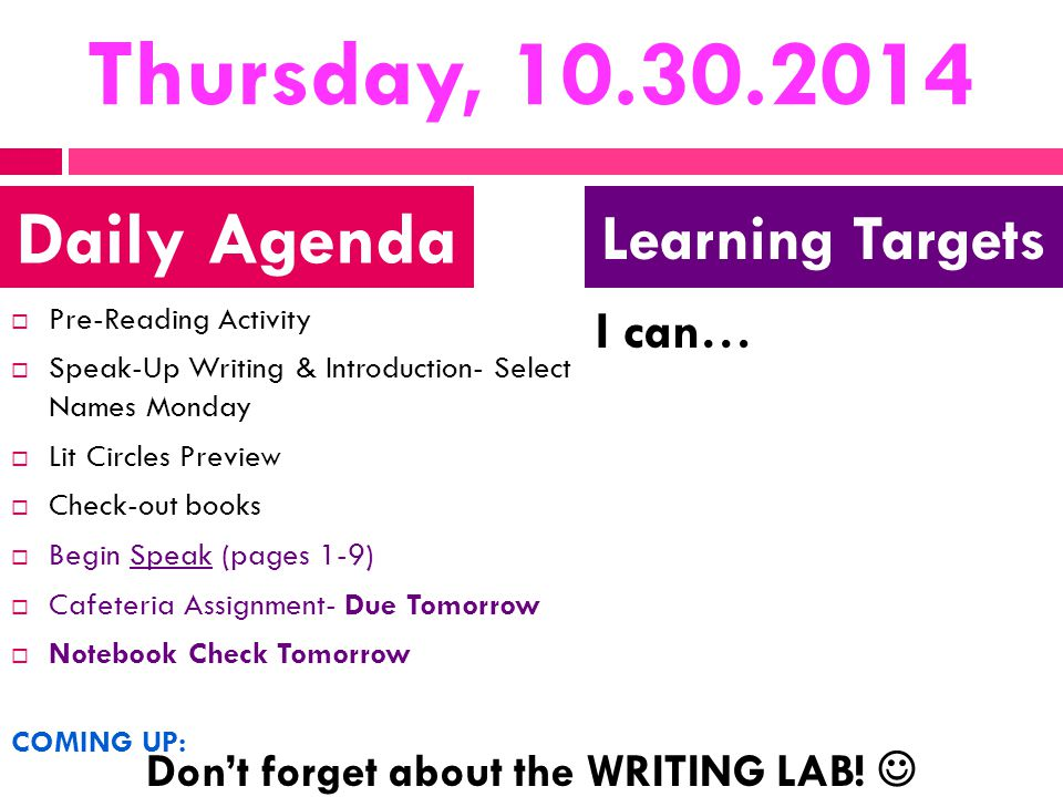 Thursday, 10.30.2014  Pre-Reading Activity  Speak-Up Writing & Introduction- Select Names Monday  Lit Circles Preview  Check-out books  Begin Speak (pages 1-9)  Cafeteria Assignment- Due Tomorrow  Notebook Check Tomorrow COMING UP: I can… Daily Agenda Learning Targets Don't forget about the WRITING LAB!