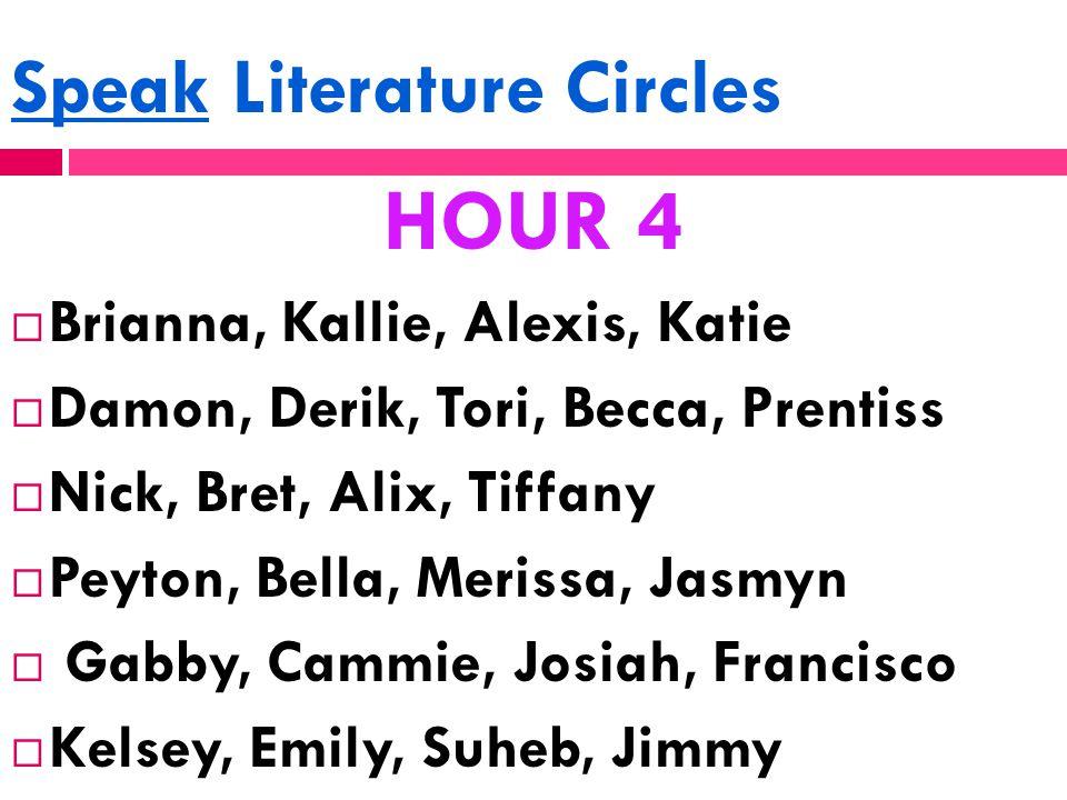 Speak Literature Circles HOUR 4  Brianna, Kallie, Alexis, Katie  Damon, Derik, Tori, Becca, Prentiss  Nick, Bret, Alix, Tiffany  Peyton, Bella, Me