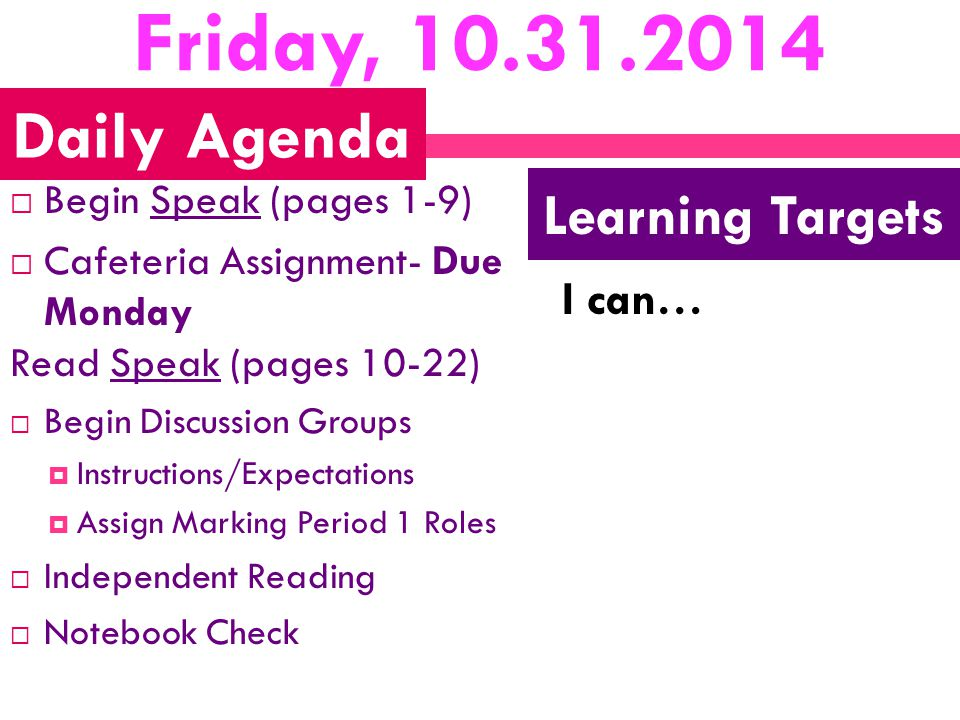 Friday, 10.31.2014  Begin Speak (pages 1-9)  Cafeteria Assignment- Due Monday Read Speak (pages 10-22)  Begin Discussion Groups  Instructions/Expectations  Assign Marking Period 1 Roles  Independent Reading  Notebook Check I can… Daily Agenda Learning Targets