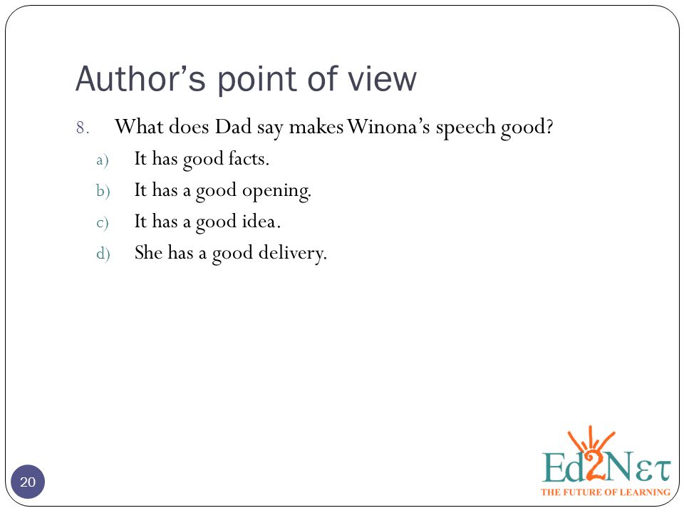 Author's point of view 8. What does Dad say makes Winona's speech good? a) It has good facts. b) It has a good opening. c) It has a good idea. d) She