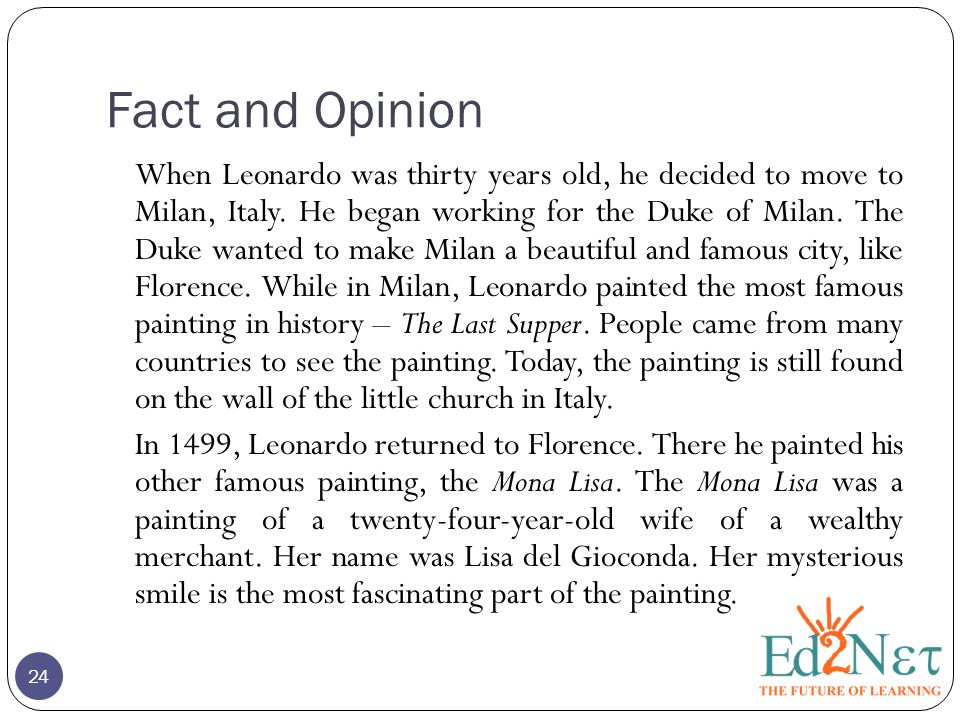 Fact and Opinion When Leonardo was thirty years old, he decided to move to Milan, Italy. He began working for the Duke of Milan. The Duke wanted to ma