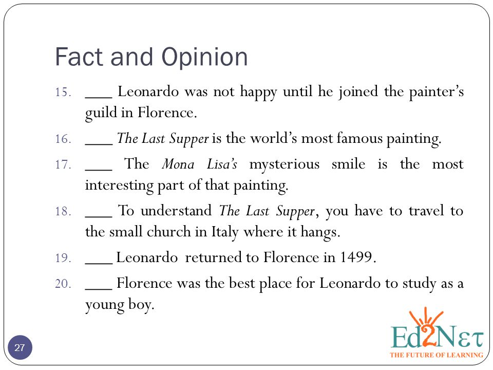 Fact and Opinion 15. ___ Leonardo was not happy until he joined the painter's guild in Florence. 16. ___ The Last Supper is the world's most famous pa