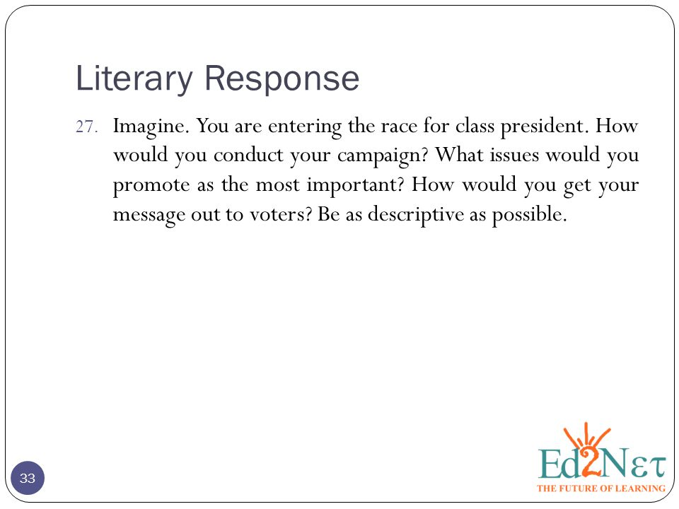 Literary Response 27. Imagine. You are entering the race for class president. How would you conduct your campaign? What issues would you promote as th