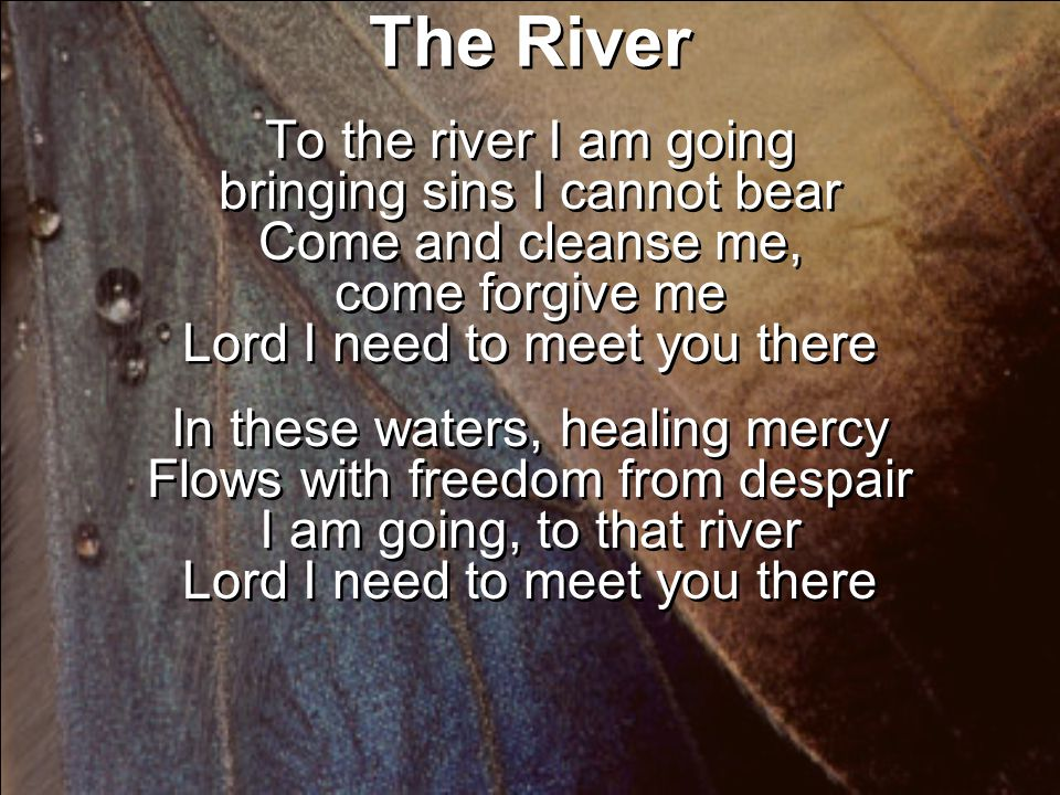 The River To the river I am going bringing sins I cannot bear Come and cleanse me, come forgive me Lord I need to meet you there In these waters, healing mercy Flows with freedom from despair I am going, to that river Lord I need to meet you there To the river I am going bringing sins I cannot bear Come and cleanse me, come forgive me Lord I need to meet you there In these waters, healing mercy Flows with freedom from despair I am going, to that river Lord I need to meet you there